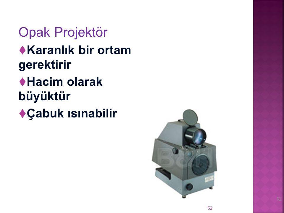 51 Opak Projektör Şeffaf olmayan materyallerin çok kuvvetli bir ışık kaynağı (~1000 watt) yardımı ile büyütülerek yansıtılmasını sağlayan cihazdır.