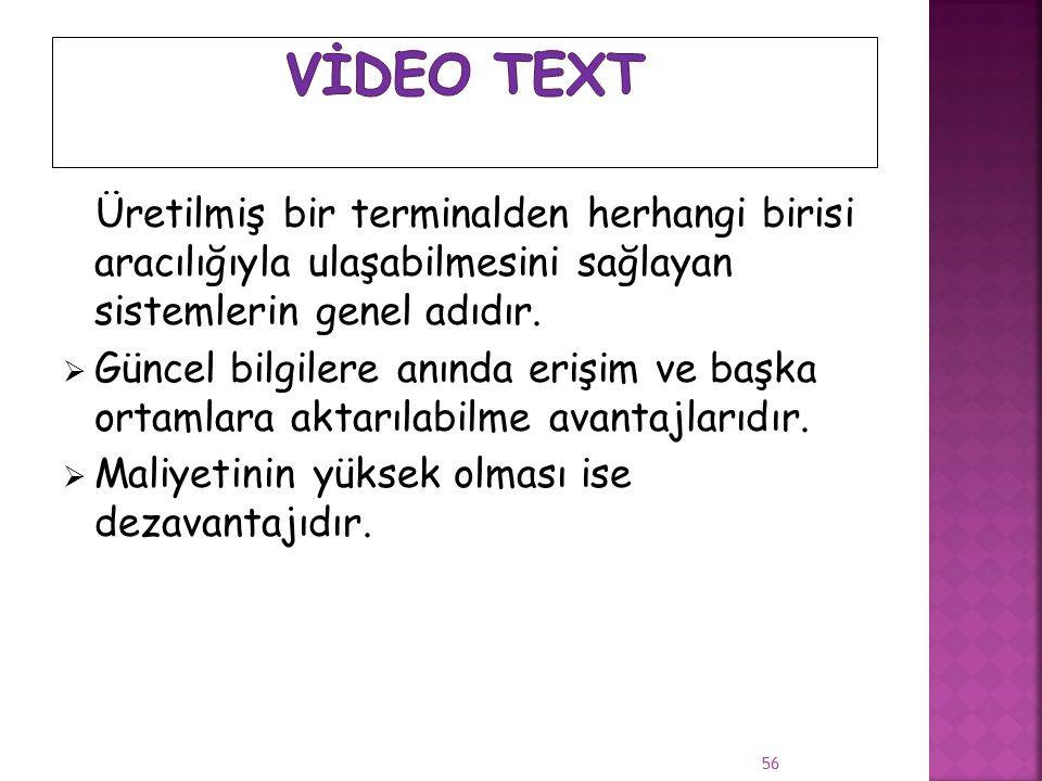  Video tex t, kullanıcı kişinin önceden bilgisayara depolanmış metin, hareketsiz ve hareketli grafik biçiminde olabilen bilgilere telefon hattı, kablo ya da uydu üzerinden modem ve klavye bağlantılı bir televizyon ekranı, bir kişisel bilgisayar ya da özel olarak 55