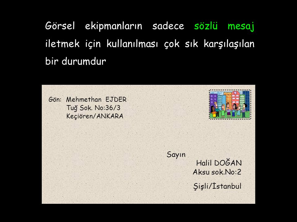 Görsel ekipmanların sadece sözlü mesaj iletmek için kullanılması çok sık karşılaşılan bir durumdur Sayın Halil DOĞAN Aksu sok.No:2 Şişli/İstanbul Gön: