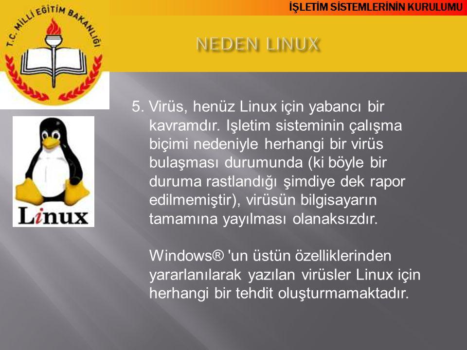 İŞLETİM SİSTEMLERİNİN KURULUMU 5. Virüs, henüz Linux için yabancı bir kavramdır. Işletim sisteminin çalışma biçimi nedeniyle herhangi bir virüs bulaşm