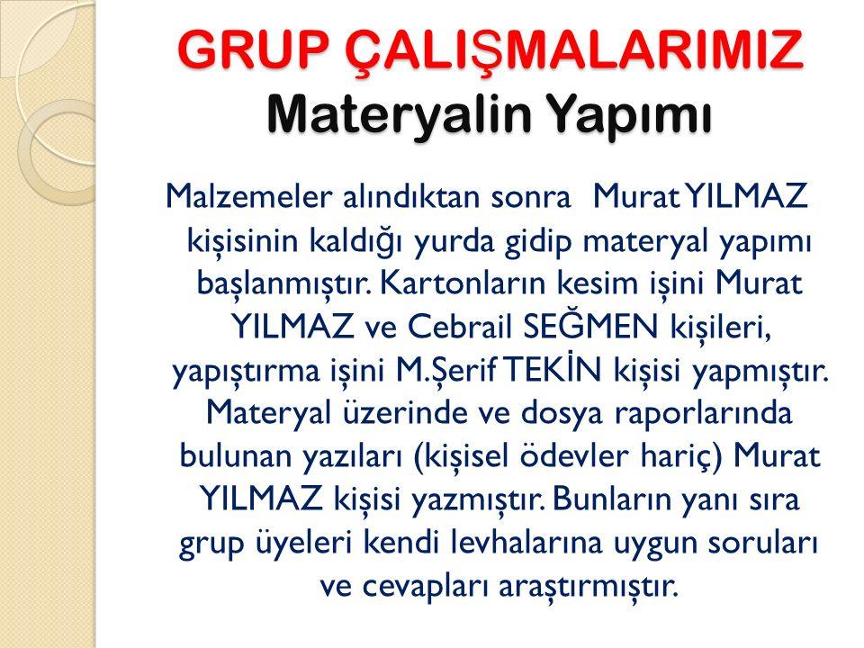 GRUP ÇALI Ş MALARIMIZ Materyalin Yapımı Malzemeler alındıktan sonra Murat YILMAZ kişisinin kaldı ğ ı yurda gidip materyal yapımı başlanmıştır.