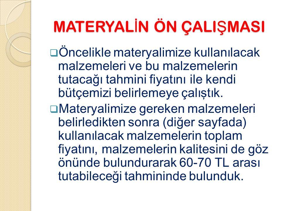 MATERYAL İ N ÖN ÇALI Ş MASI  Öncelikle materyalimize kullanılacak malzemeleri ve bu malzemelerin tutacağı tahmini fiyatını ile kendi bütçemizi belirlemeye çalıştık.