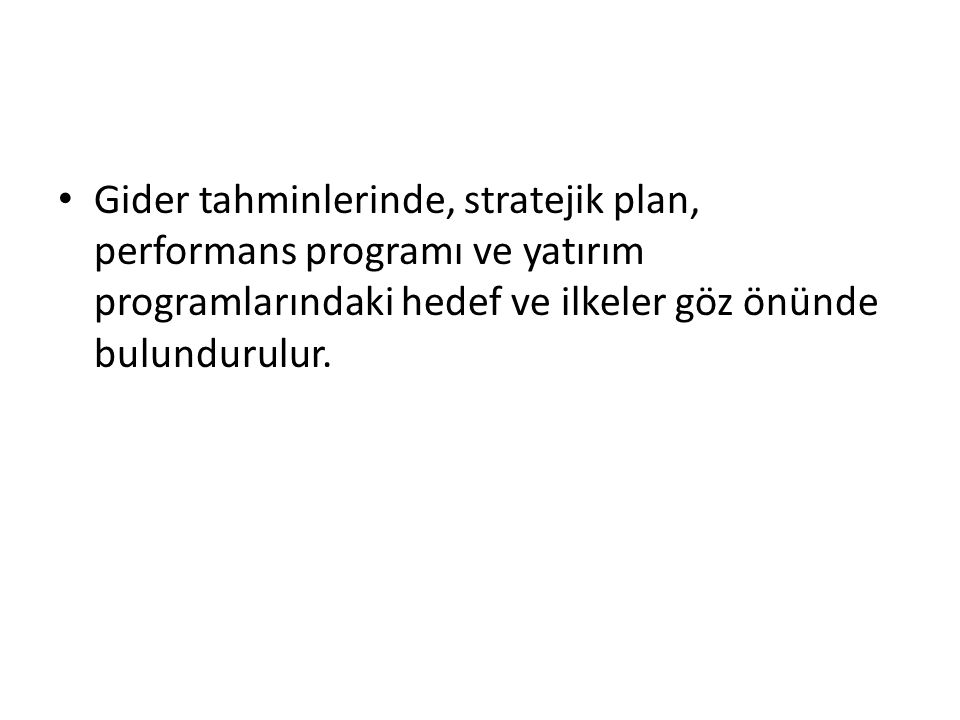 Gider tahminlerinde, stratejik plan, performans programı ve yatırım programlarındaki hedef ve ilkeler göz önünde bulundurulur.