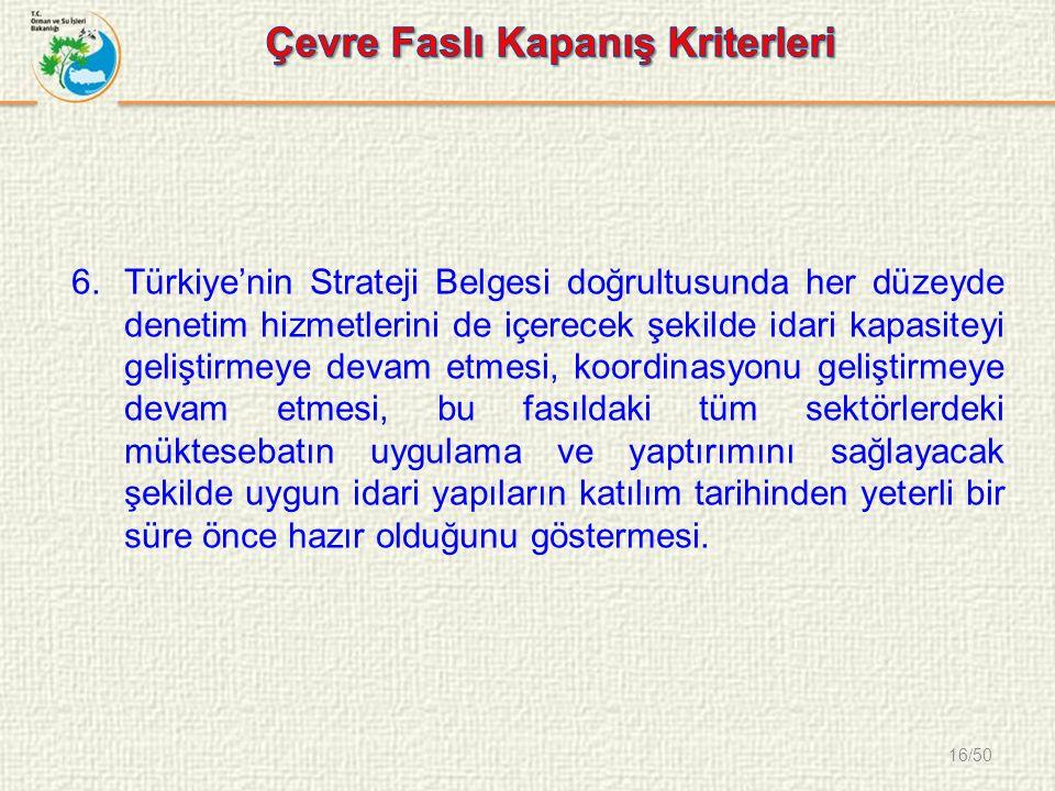 16/50 6.Türkiye'nin Strateji Belgesi doğrultusunda her düzeyde denetim hizmetlerini de içerecek şekilde idari kapasiteyi geliştirmeye devam etmesi, koordinasyonu geliştirmeye devam etmesi, bu fasıldaki tüm sektörlerdeki müktesebatın uygulama ve yaptırımını sağlayacak şekilde uygun idari yapıların katılım tarihinden yeterli bir süre önce hazır olduğunu göstermesi.