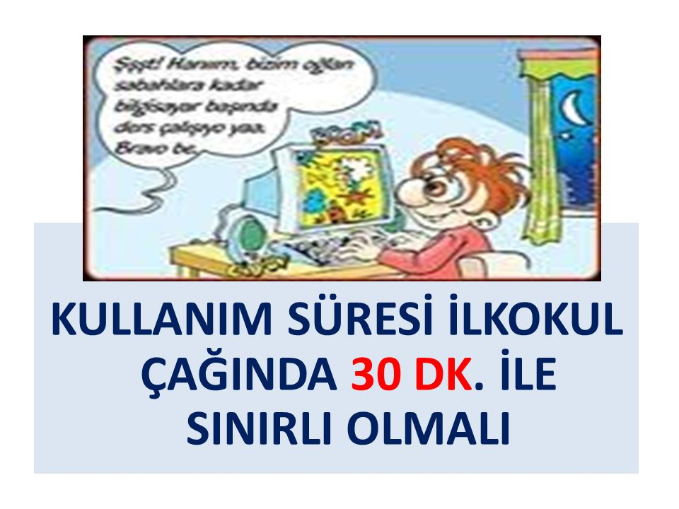 KULLANIM SÜRESİ İLKOKUL ÇAĞINDA 30 DK. İLE SINIRLI OLMALI