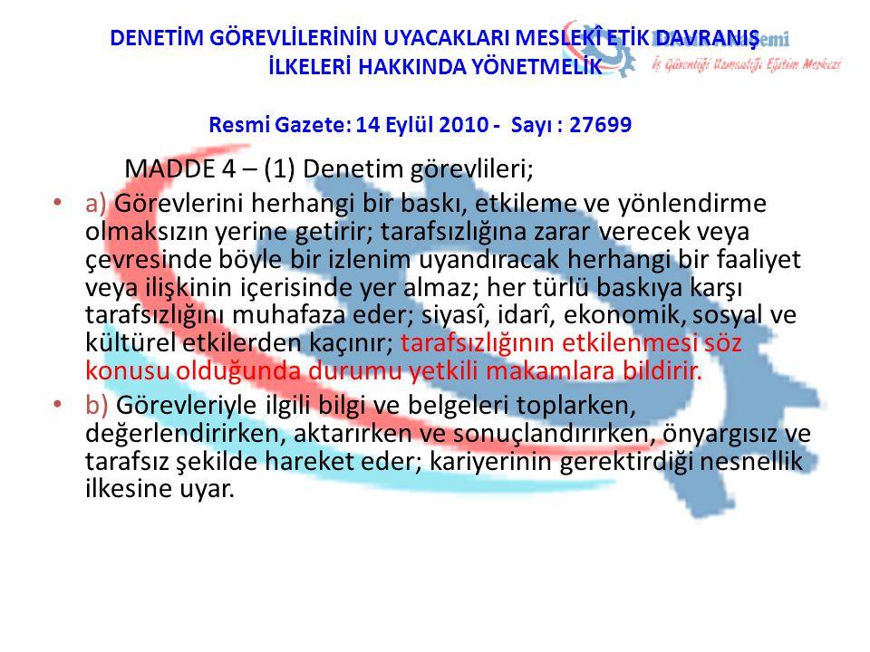 DENETİM GÖREVLİLERİNİN UYACAKLARI MESLEKÎ ETİK DAVRANIŞ İLKELERİ HAKKINDA YÖNETMELİK Resmi Gazete: 14 Eylül 2010 - Sayı : 27699 MADDE 4 – (1) Denetim görevlileri; a) Görevlerini herhangi bir baskı, etkileme ve yönlendirme olmaksızın yerine getirir; tarafsızlığına zarar verecek veya çevresinde böyle bir izlenim uyandıracak herhangi bir faaliyet veya ilişkinin içerisinde yer almaz; her türlü baskıya karşı tarafsızlığını muhafaza eder; siyasî, idarî, ekonomik, sosyal ve kültürel etkilerden kaçınır; tarafsızlığının etkilenmesi söz konusu olduğunda durumu yetkili makamlara bildirir.