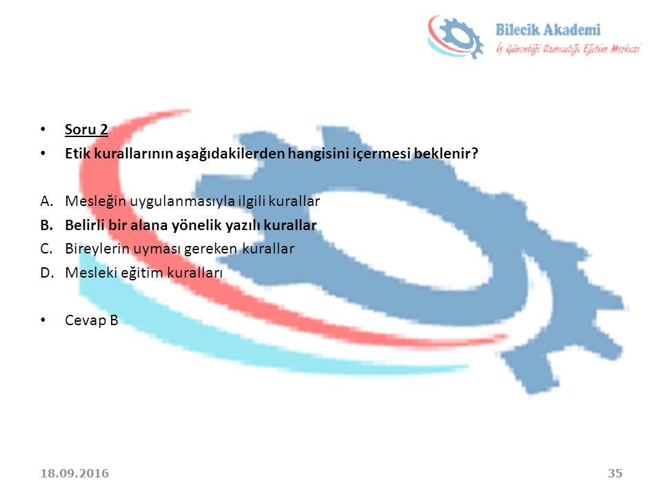 Soru 2 Etik kurallarının aşağıdakilerden hangisini içermesi beklenir? A.Mesleğin uygulanmasıyla ilgili kurallar B.Belirli bir alana yönelik yazılı kur