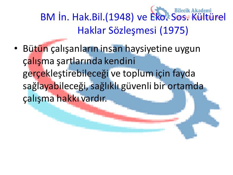 BM İn. Hak.Bil.(1948) ve Eko. Sos. Kültürel Haklar Sözleşmesi (1975) Bütün çalışanların insan haysiyetine uygun çalışma şartlarında kendini gerçekleşt