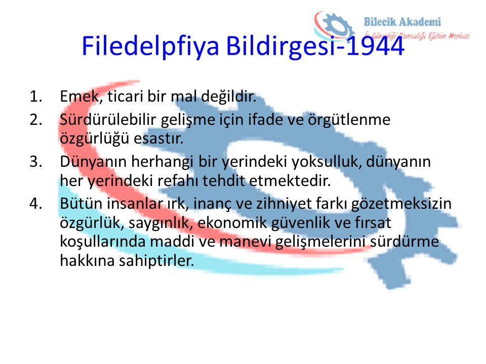 Filedelpfiya Bildirgesi-1944 1.Emek, ticari bir mal değildir. 2.Sürdürülebilir gelişme için ifade ve örgütlenme özgürlüğü esastır. 3.Dünyanın herhangi