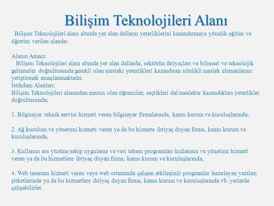 Bilişim Teknolojileri Alanı Bilişim Teknolojileri alanı altında yer alan dalların yeterliklerini kazandırmaya yönelik eğitim ve öğretim verilen alandır.
