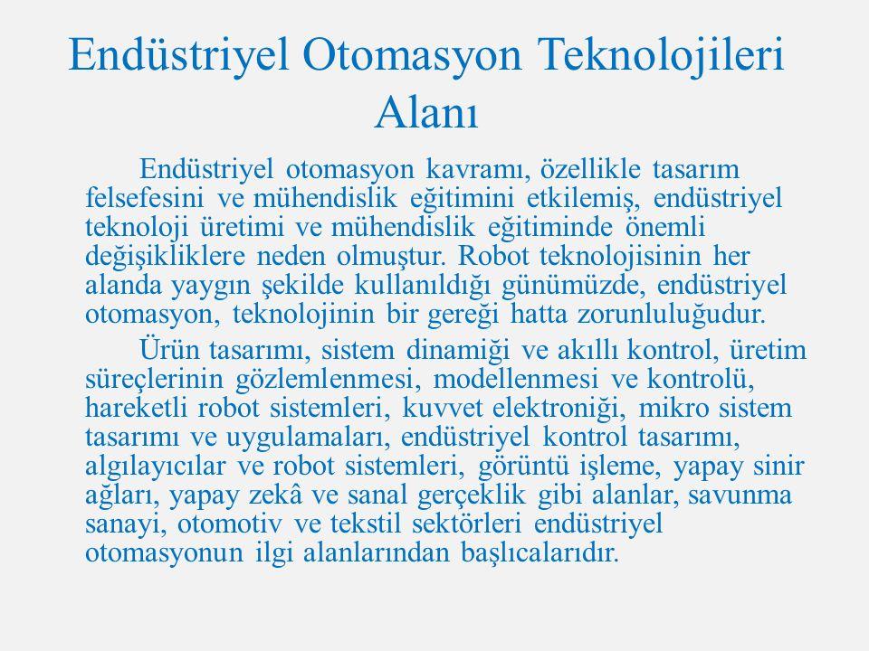 Endüstriyel Otomasyon Teknolojileri Alanı Endüstriyel otomasyon kavramı, özellikle tasarım felsefesini ve mühendislik eğitimini etkilemiş, endüstriyel teknoloji üretimi ve mühendislik eğitiminde önemli değişikliklere neden olmuştur.