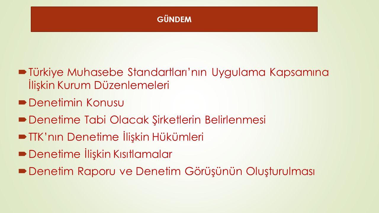  Türkiye Muhasebe Standartları'nın Uygulama Kapsamına İlişkin Kurum Düzenlemeleri  Denetimin Konusu  Denetime Tabi Olacak Şirketlerin Belirlenmesi  TTK'nın Denetime İlişkin Hükümleri  Denetime İlişkin Kısıtlamalar  Denetim Raporu ve Denetim Görüşünün Oluşturulması GÜNDEM