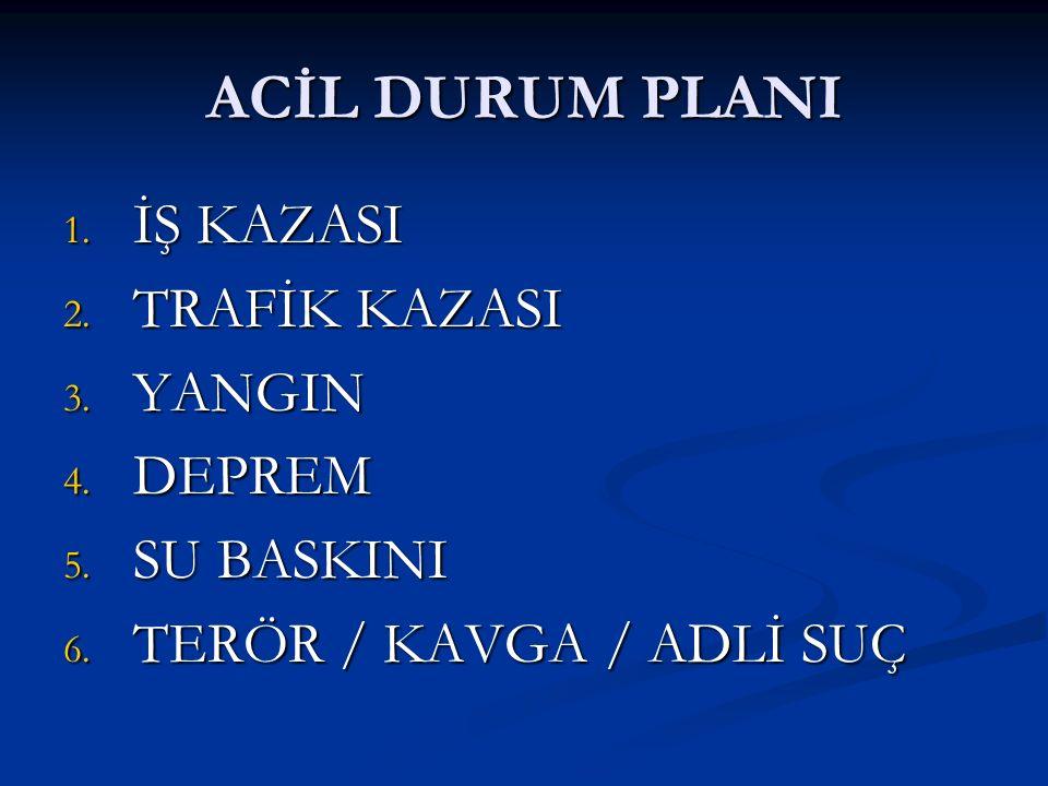 ACİL DURUM PLANI 1. İŞ KAZASI 2. TRAFİK KAZASI 3. YANGIN 4. DEPREM 5. SU BASKINI 6. TERÖR / KAVGA / ADLİ SUÇ
