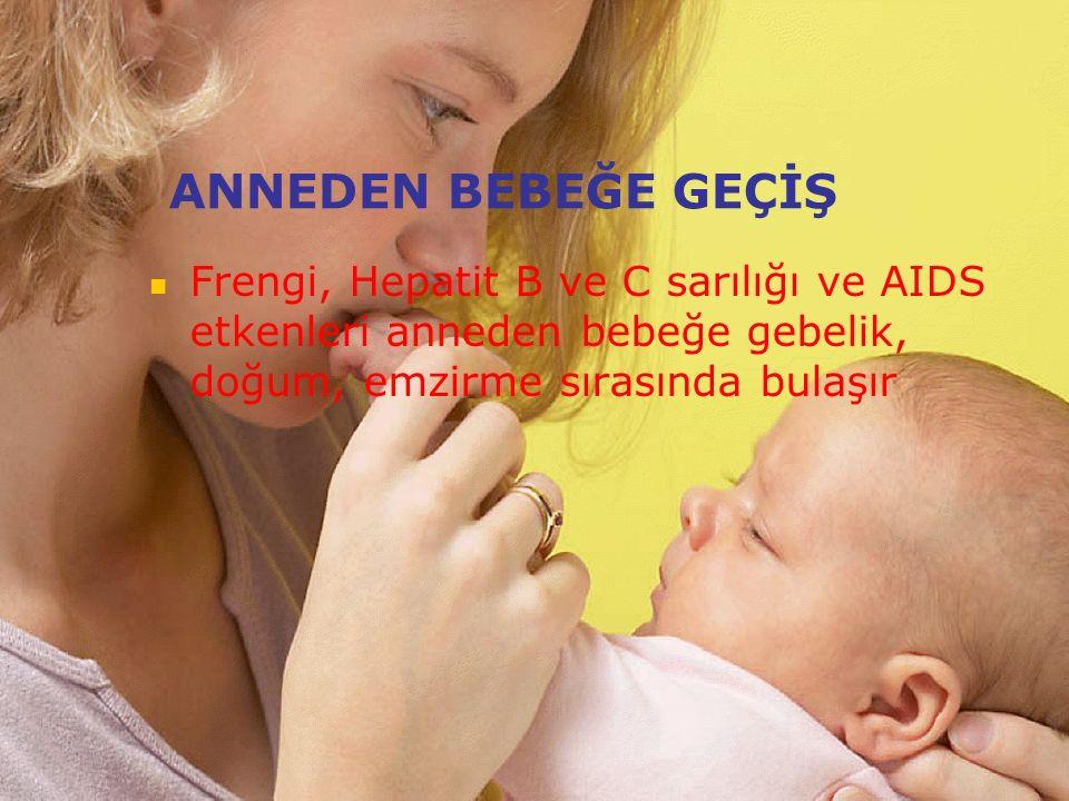 ANNEDEN BEBEĞE GEÇİŞ Frengi, Hepatit B ve C sarılığı ve AIDS etkenleri anneden bebeğe gebelik, doğum, emzirme sırasında bulaşır