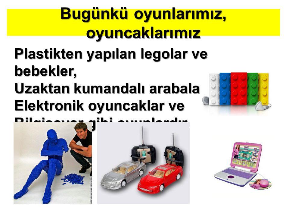 Bugünkü oyunlarımız, oyuncaklarımız Plastikten yapılan legolar ve bebekler, Uzaktan kumandalı arabalar, Elektronik oyuncaklar ve Bilgisayar gibi oyunlardır.
