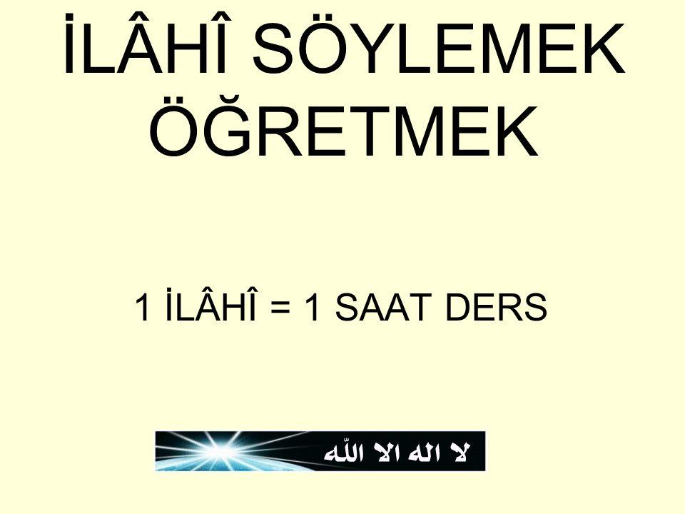 İLÂHÎ SÖYLEMEK ÖĞRETMEK 1 İLÂHÎ = 1 SAAT DERS