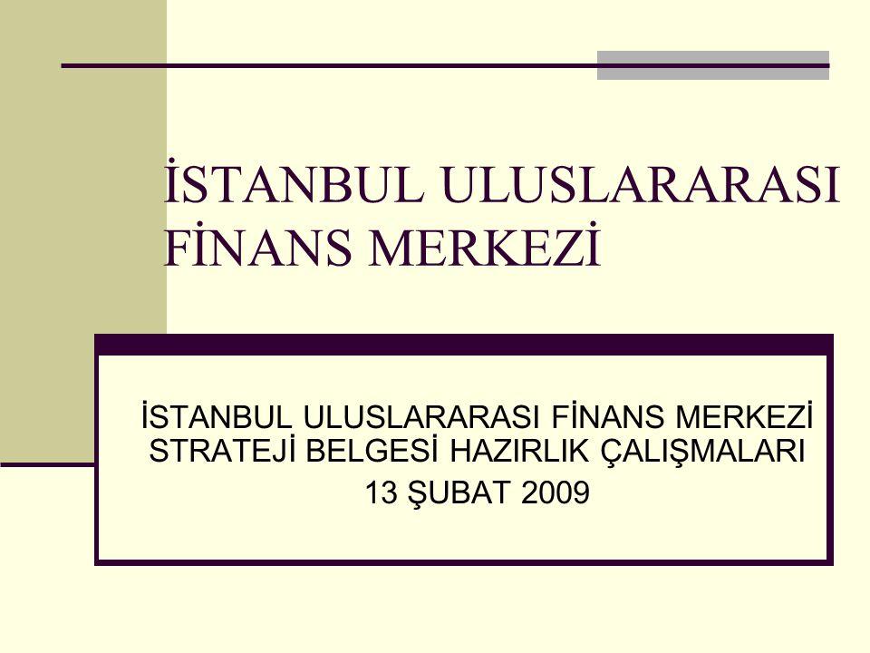 İSTANBUL ULUSLARARASI FİNANS MERKEZİ İSTANBUL ULUSLARARASI FİNANS MERKEZİ STRATEJİ BELGESİ HAZIRLIK ÇALIŞMALARI 13 ŞUBAT 2009