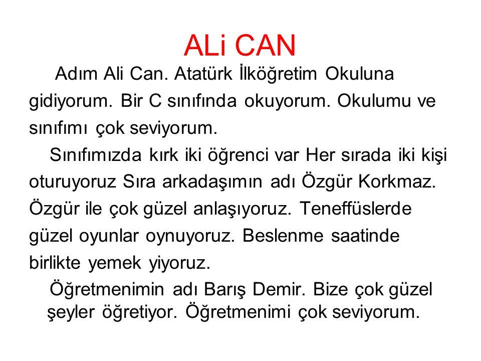 ALi CAN Adım Ali Can. Atatürk İlköğretim Okuluna gidiyorum. Bir C sınıfında okuyorum. Okulumu ve sınıfımı çok seviyorum. Sınıfımızda kırk iki öğrenci