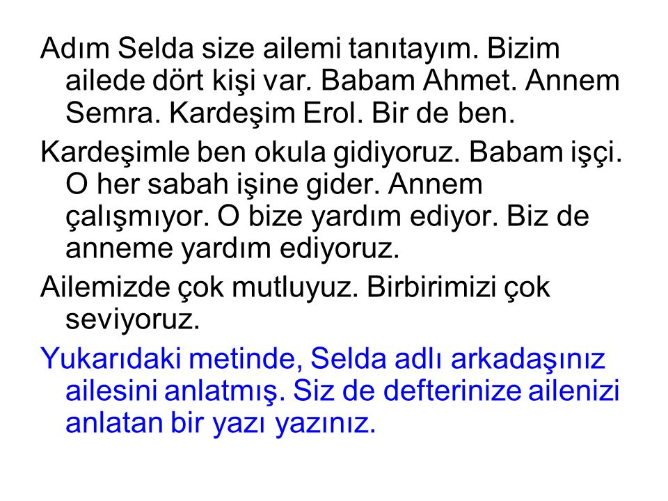 Adım Selda size ailemi tanıtayım. Bizim ailede dört kişi var. Babam Ahmet. Annem Semra. Kardeşim Erol. Bir de ben. Kardeşimle ben okula gidiyoruz. Bab