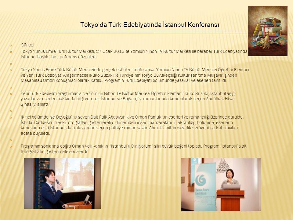 Güncel  Tokyo Yunus Emre Türk Kültür Merkezi, 27 Ocak 2013'te Yomiuri Nihon TV Kültür Merkezi ile beraber Türk Edebiyatında İstanbul başlıklı bir konferans düzenledi.