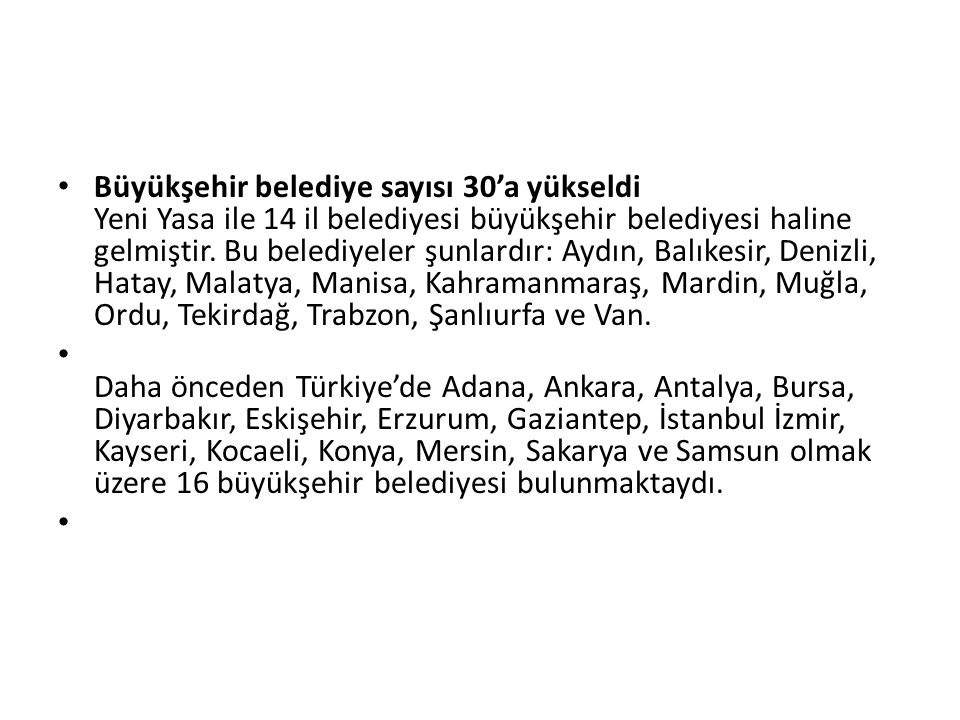 Büyükşehir belediye sayısı 30'a yükseldi Yeni Yasa ile 14 il belediyesi büyükşehir belediyesi haline gelmiştir.