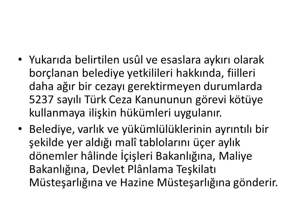 Yukarıda belirtilen usûl ve esaslara aykırı olarak borçlanan belediye yetkilileri hakkında, fiilleri daha ağır bir cezayı gerektirmeyen durumlarda 5237 sayılı Türk Ceza Kanununun görevi kötüye kullanmaya ilişkin hükümleri uygulanır.