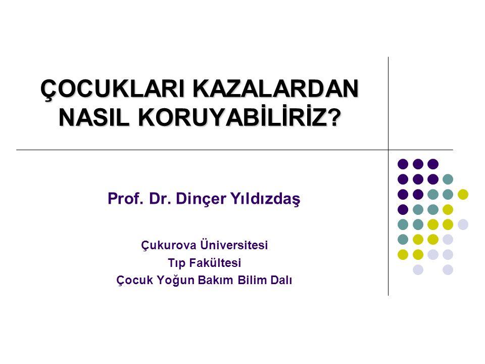 ÇOCUKLARI KAZALARDAN NASIL KORUYABİLİRİZ? Prof. Dr. Dinçer Yıldızdaş Çukurova Üniversitesi Tıp Fakültesi Çocuk Yoğun Bakım Bilim Dalı