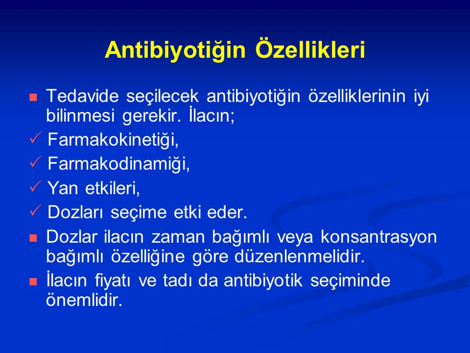 Antibiyotiğin Özellikleri Tedavide seçilecek antibiyotiğin özelliklerinin iyi bilinmesi gerekir. İlacın;  Farmakokinetiği,  Farmakodinamiği,  Yan e