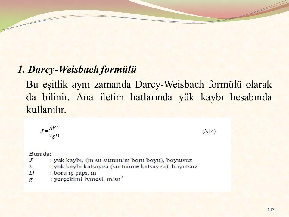 1. Darcy-Weisbach formülü Bu eşitlik aynı zamanda Darcy-Weisbach formülü olarak da bilinir. Ana iletim hatlarında yük kaybı hesabında kullanılır. 143