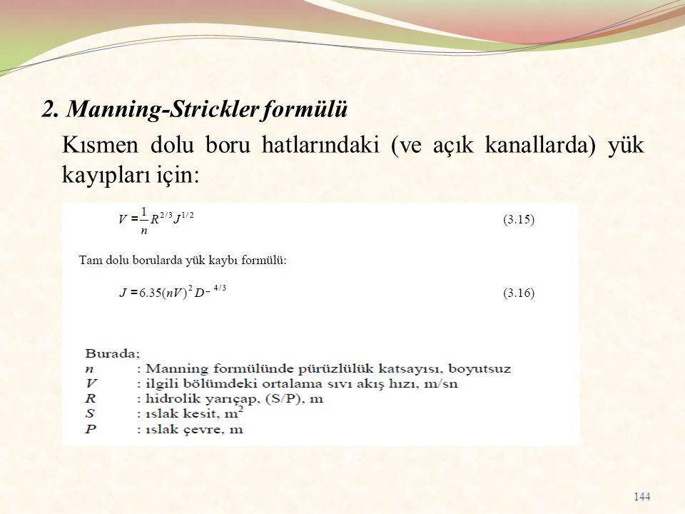 2. Manning-Strickler formülü Kısmen dolu boru hatlarındaki (ve açık kanallarda) yük kayıpları için: 144