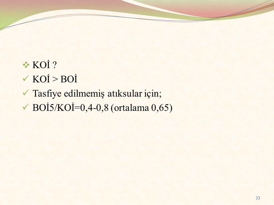  KOİ ? KOİ > BOİ Tasfiye edilmemiş atıksular için; BOİ5/KOİ=0,4-0,8 (ortalama 0,65) 33