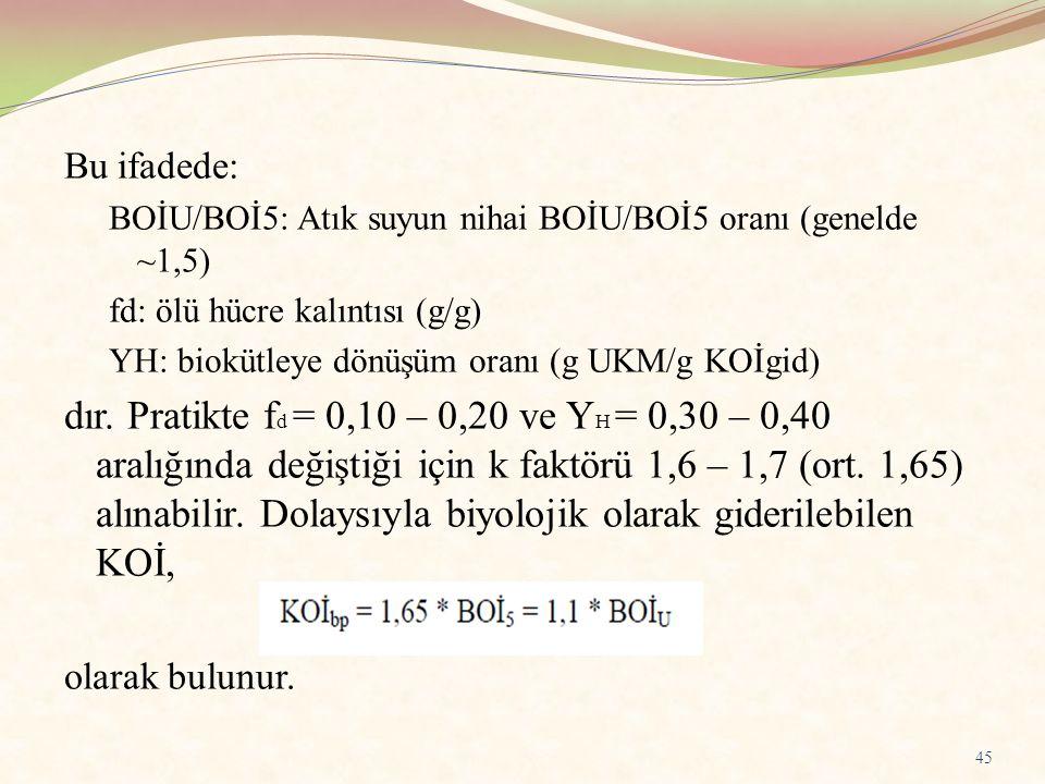 Bu ifadede: BOİU/BOİ5: Atık suyun nihai BOİU/BOİ5 oranı (genelde ~1,5) fd: ölü hücre kalıntısı (g/g) YH: biokütleye dönüşüm oranı (g UKM/g KOİgid) dır