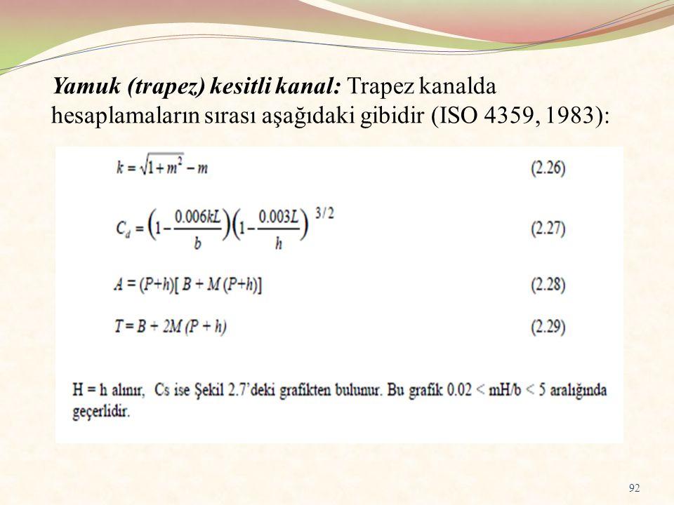 Yamuk (trapez) kesitli kanal: Trapez kanalda hesaplamaların sırası aşağıdaki gibidir (ISO 4359, 1983): 92