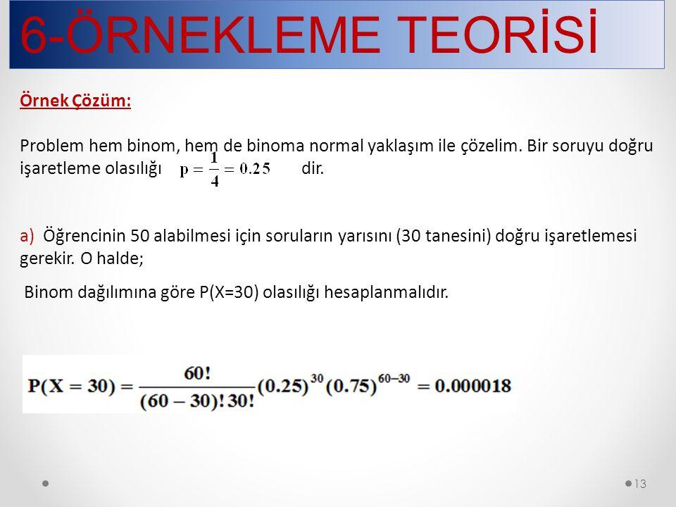 6-ÖRNEKLEME TEORİSİ 13 Örnek Çözüm: Problem hem binom, hem de binoma normal yaklaşım ile çözelim.