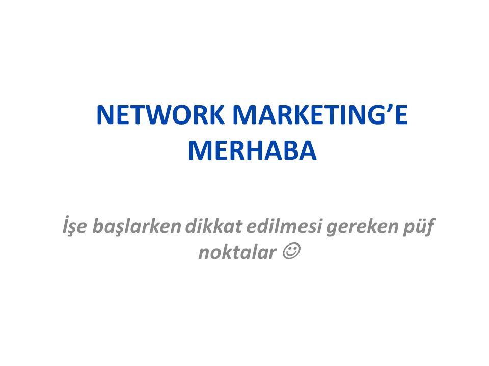 NETWORK MARKETING'E MERHABA İşe başlarken dikkat edilmesi gereken püf noktalar