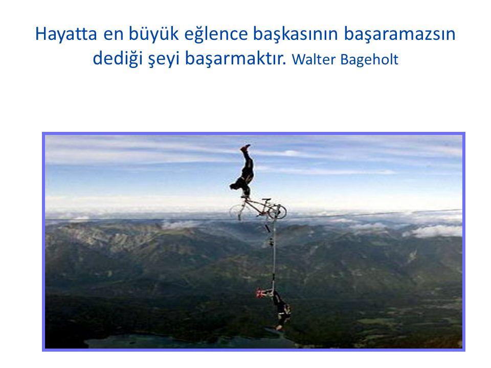 Hayatta en büyük eğlence başkasının başaramazsın dediği şeyi başarmaktır. Walter Bageholt