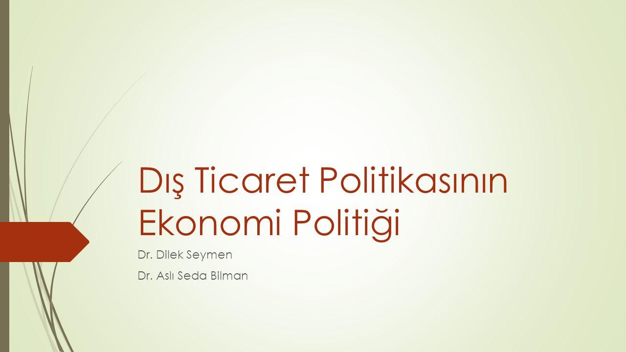 Dış Ticaret Politikasının Ekonomi Politiği Dr. Dilek Seymen Dr. Aslı Seda Bilman