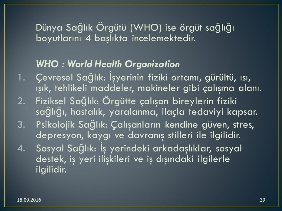 Dünya Sa ğ lık Örgütü (WHO) ise örgüt sa ğ lı ğ ı boyutlarını 4 başlıkta incelemektedir. WHO : World Health Organization 1.Çevresel Sa ğ lık: İ şyerin