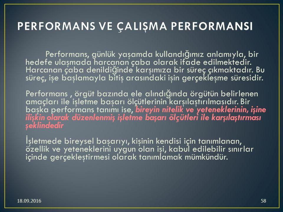 Performans, günlük yaşamda kullandı ğ ımız anlamıyla, bir hedefe ulaşmada harcanan çaba olarak ifade edilmektedir. Harcanan çaba denildi ğ inde karşım