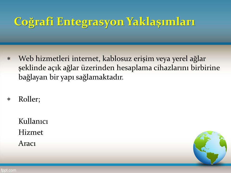 Coğrafi Entegrasyon Yaklaşımları  Web hizmetleri internet, kablosuz erişim veya yerel ağlar şeklinde açık ağlar üzerinden hesaplama cihazlarını birbi