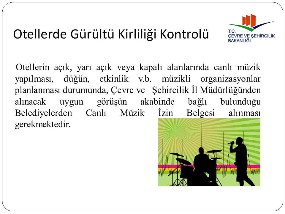 Otellerde Gürültü Kirliliği Kontrolü Otellerin açık, yarı açık veya kapalı alanlarında canlı müzik yapılması, düğün, etkinlik v.b. müzikli organizasyo