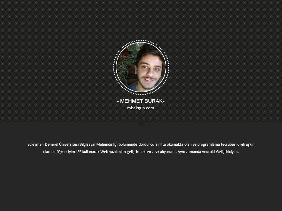 2 - MEHMET BURAK- mbakgun.com Süleyman Demirel Üniversitesi Bilgisayar Mühendisliği bölümünde dördüncü sınıfta okumakta olan ve programlama tecrübesi 6 yılı aşkın olan bir öğrenciyim JSF kullanarak Web yazılımları geliştirmekten zevk alıyorum.
