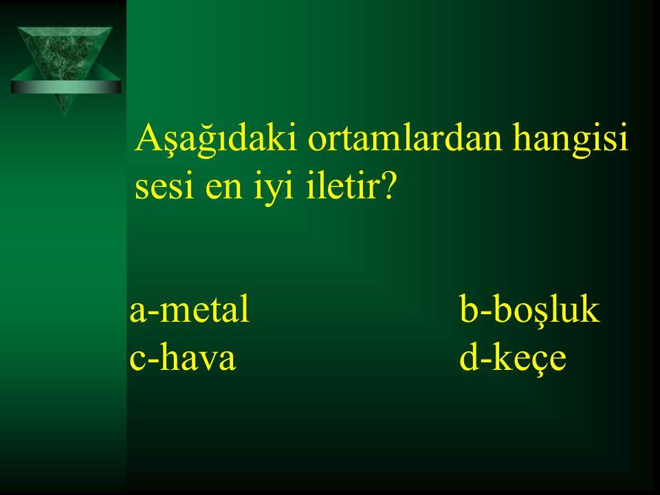 Aşağıdaki ortamlardan hangisi sesi en iyi iletir? a-metalb-boşluk c-havad-keçe
