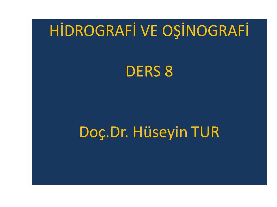 HİDROGRAFİ VE OŞİNOGRAFİ DERS 8 Doç.Dr. Hüseyin TUR
