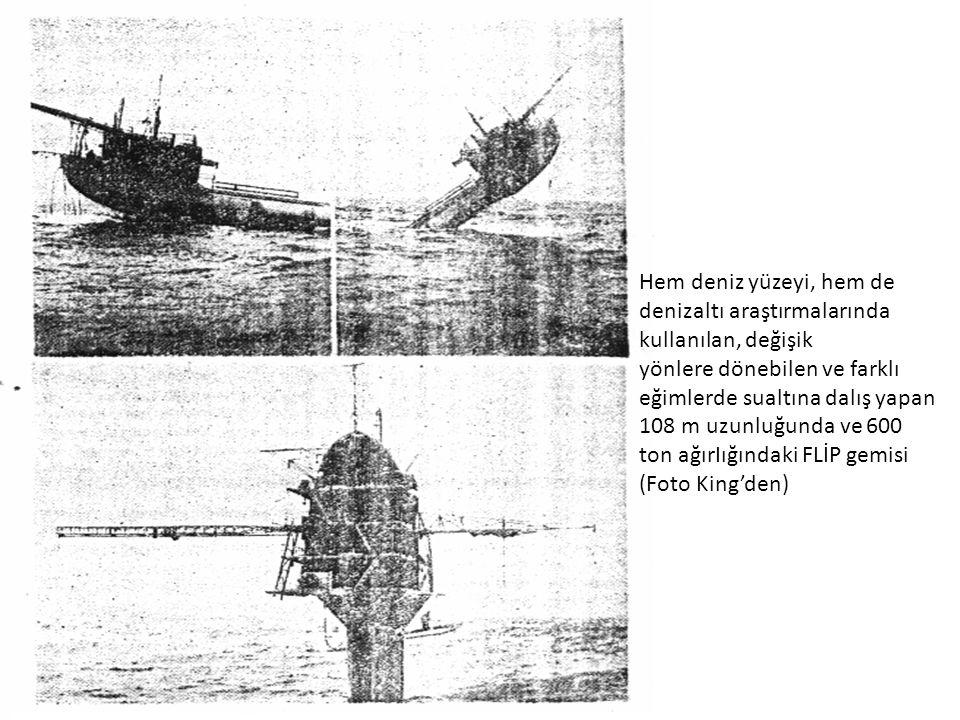 Hem deniz yüzeyi, hem de denizaltı araştırmalarında kullanılan, değişik yönlere dönebilen ve farklı eğimlerde sualtına dalış yapan 108 m uzunluğunda ve 600 ton ağırIığındaki FLİP gemisi (Foto King'den)