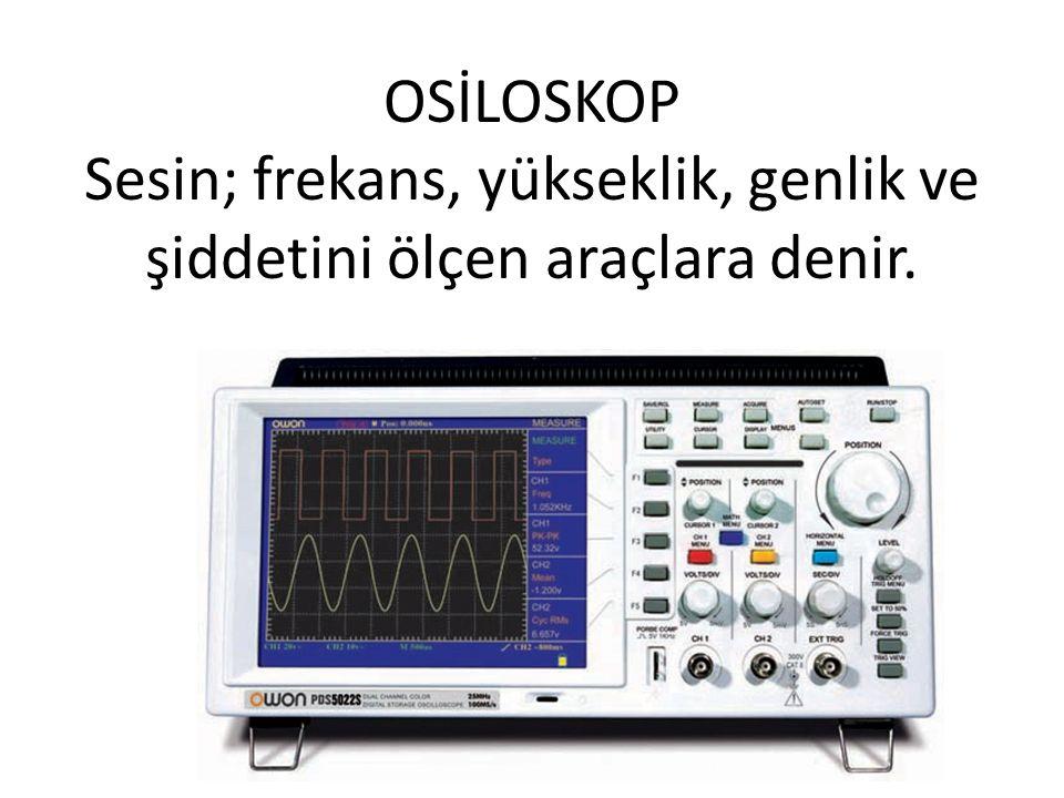 OSİLOSKOP Sesin; frekans, yükseklik, genlik ve şiddetini ölçen araçlara denir.