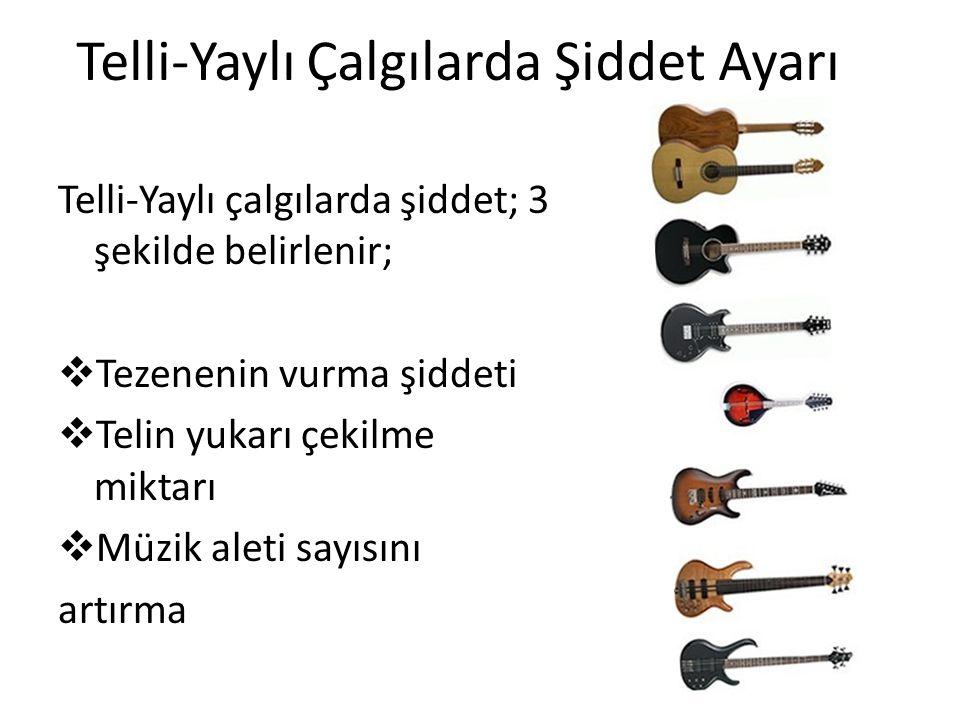 Telli-Yaylı Çalgılarda Şiddet Ayarı Telli-Yaylı çalgılarda şiddet; 3 şekilde belirlenir;  Tezenenin vurma şiddeti  Telin yukarı çekilme miktarı  Müzik aleti sayısını artırma