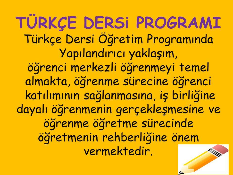 TÜRKÇE DERSi PROGRAMI Türkçe Dersi Öğretim Programında Yapılandırıcı yaklaşım, öğrenci merkezli öğrenmeyi temel almakta, öğrenme sürecine öğrenci katılımının sağlanmasına, iş birliğine dayalı öğrenmenin gerçekleşmesine ve öğrenme öğretme sürecinde öğretmenin rehberliğine önem vermektedir.