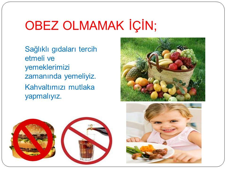OBEZ OLMAMAK İÇİN; Sağlıklı gıdaları tercih etmeli ve yemeklerimizi zamanında yemeliyiz.