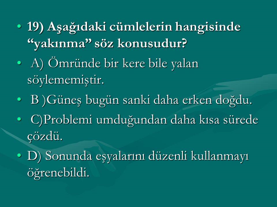 19) Aşağıdaki cümlelerin hangisinde yakınma söz konusudur 19) Aşağıdaki cümlelerin hangisinde yakınma söz konusudur.